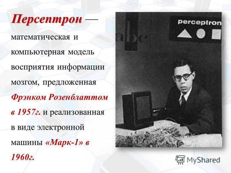 Персептрон Персептрон математическая и компьютерная модель восприятия информации мозгом, предложенная Фрэнком Розенблаттом в 1957 г. и реализованная в виде электронной машины « Марк -1» в 1960 г.