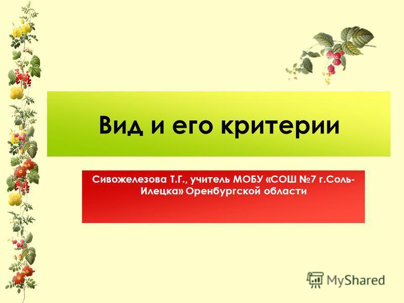 Вид и его критерии Сивожелезова Т.Г., учитель МОБУ «СОШ 7 г.Соль- Илецка» Оренбургской области