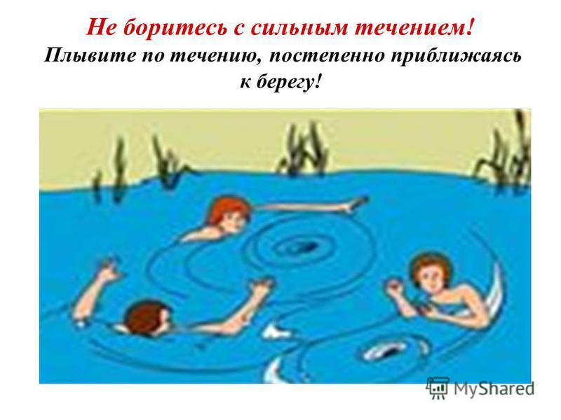 Не боритесь с сильным течением! Плывите по течению, постепенно приближаясь к берегу!