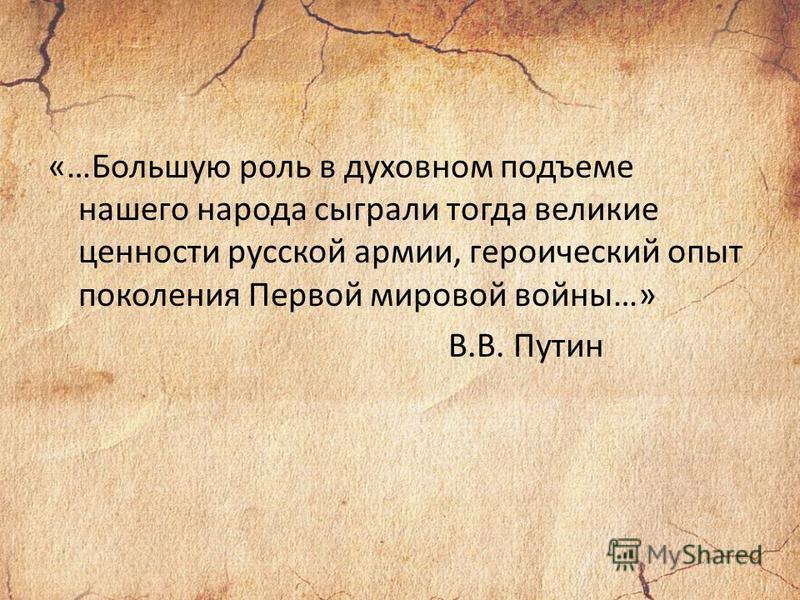 «…Большую роль в духовном подъеме нашего народа сыграли тогда великие ценности русской армии, героический опыт поколения Первой мировой войны…» В.В. Путин