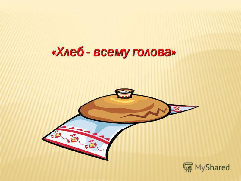 «Хлеб - всему голова»