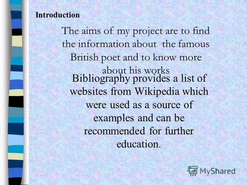 The aims of my project are to find the information about the famous British poet and to know more about his works Bibliography provides a list of websites from Wikipedia which were used as a source of examples and can be recommended for further educa