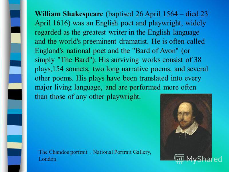 William Shakespeare (baptised 26 April 1564 – died 23 April 1616) was an English poet and playwright, widely regarded as the greatest writer in the English language and the world's preeminent dramatist. He is often called England's national poet and
