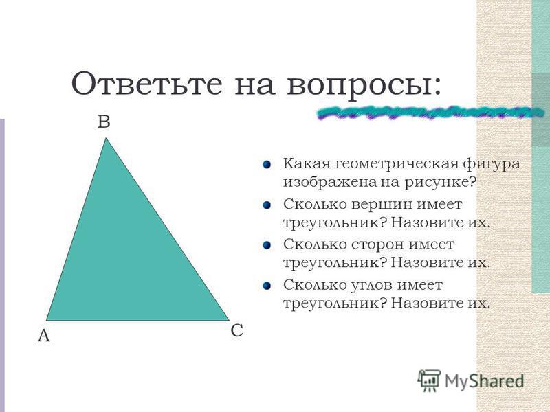 Ответьте на вопросы: Какая геометрическая фигура изображена на рисунке? Сколько вершин имеет треугольник? Назовите их. Сколько сторон имеет треугольник? Назовите их. Сколько углов имеет треугольник? Назовите их. С А В