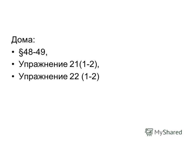 Дома: §48-49, Упражнение 21(1-2), Упражнение 22 (1-2)