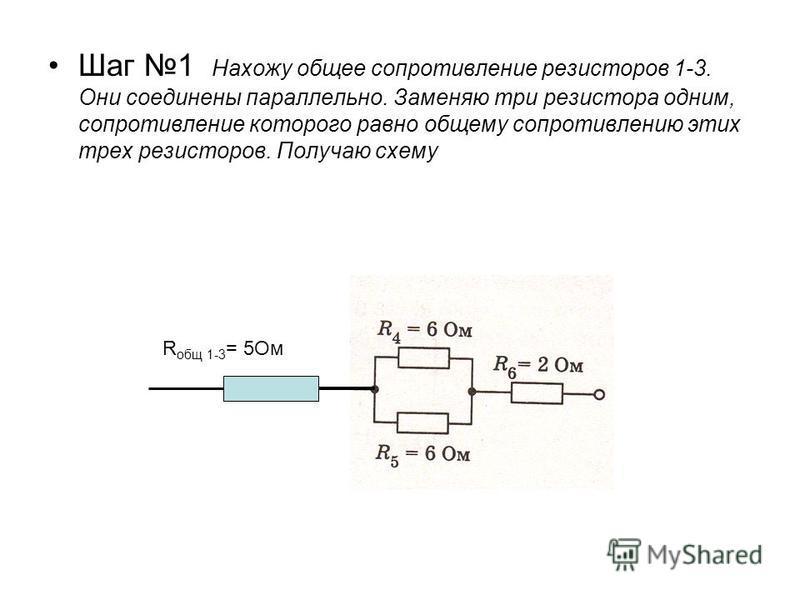 Шаг 1 Нахожу общее сопротивление резисторов 1-3. Они соединены параллельно. Заменяю три резистора одним, сопротивление которого равно общему сопротивлению этих трех резисторов. Получаю схему R общ 1-3 = 5Ом