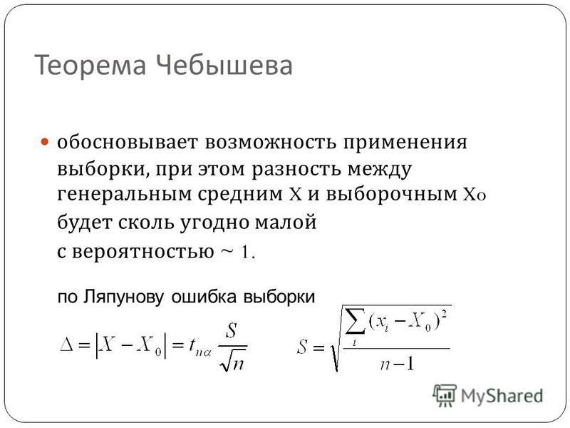 Теорема Чебышева обосновывает возможность применения выборки, при этом разность между генеральным средним X и выборочным Xo будет сколь угодно малой с вероятностью ~ 1. по Ляпунову ошибка выборки