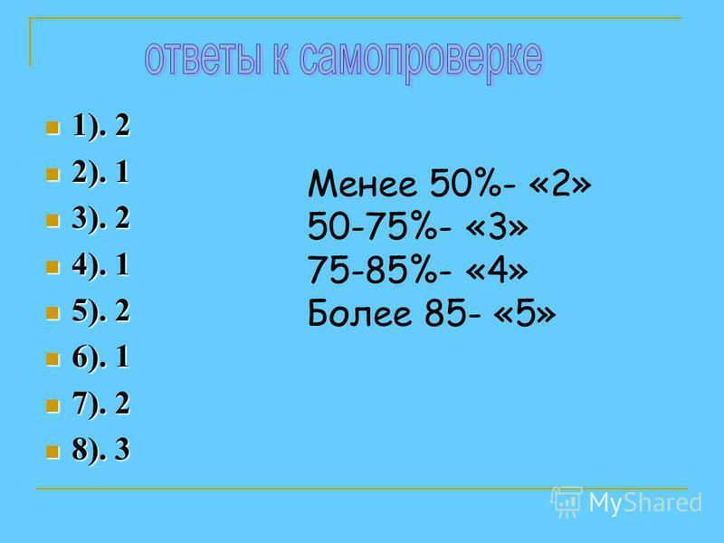 1). 2 1). 2 2). 1 2). 1 3). 2 3). 2 4). 1 4). 1 5). 2 5). 2 6). 1 6). 1 7). 2 7). 2 8). 3 8). 3 Менее 50%- «2» 50-75%- «3» 75-85%- «4» Более 85- «5»