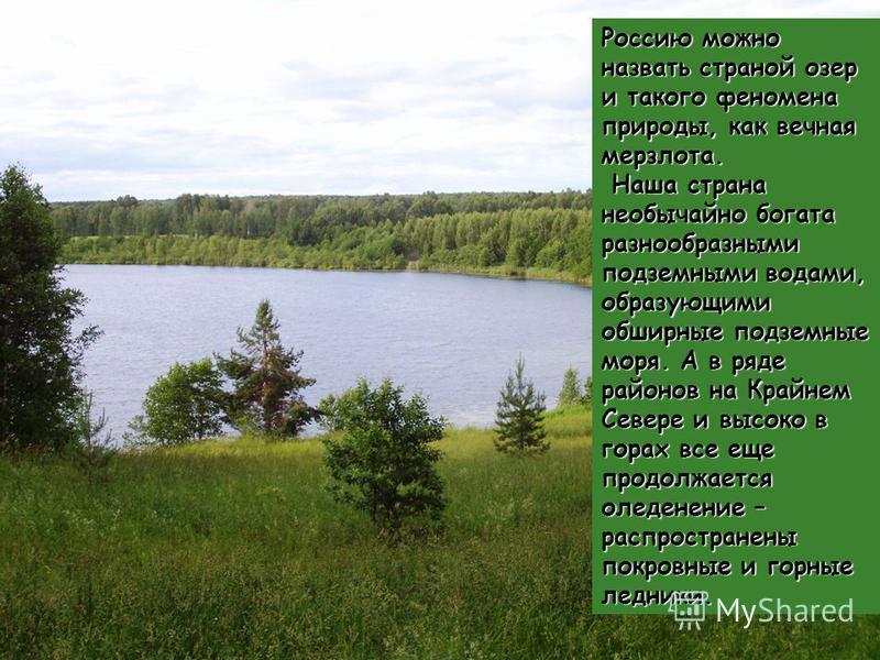 Россию можно назвать страной озер и такого феномена природы, как вечная мерзлота. Наша страна необычайно богата разнообразными подземными водами, образующими обширные подземные моря. А в ряде районов на Крайнем Севере и высоко в горах все еще продолж