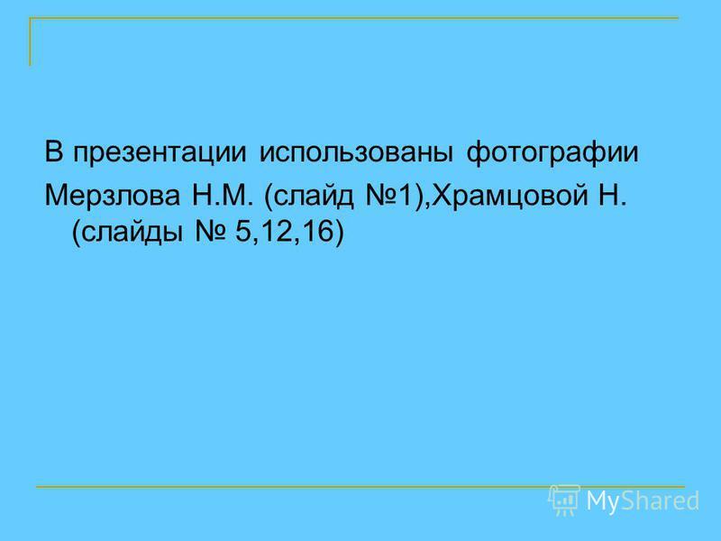В презентации использованы фотографии Мерзлова Н.М. (слайд 1),Храмцовой Н. (слайды 5,12,16)