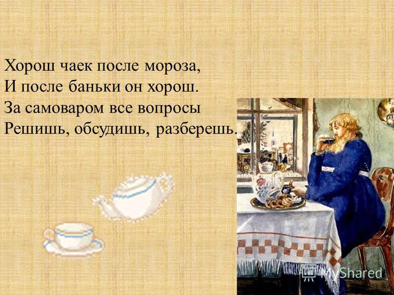 Хорош чаек после мороза, И после баньки он хорош. За самоваром все вопросы Решишь, обсудишь, разберешь...