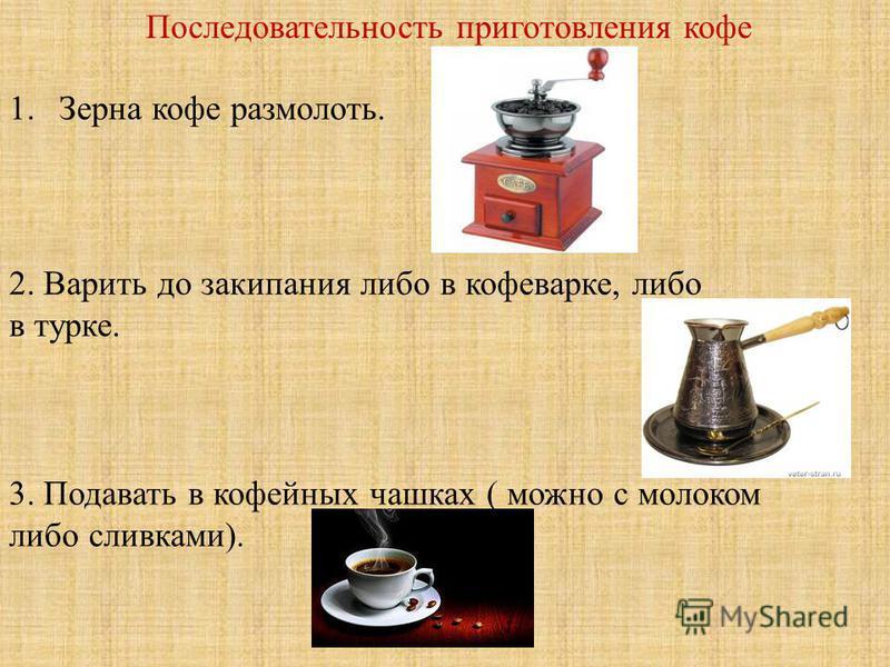 Последовательность приготовления кофе 1. Зерна кофе размолоть. 2. Варить до закипания либо в кофеварке, либо в турке. 3. Подавать в кофейных чашках ( можно с молоком либо сливками).