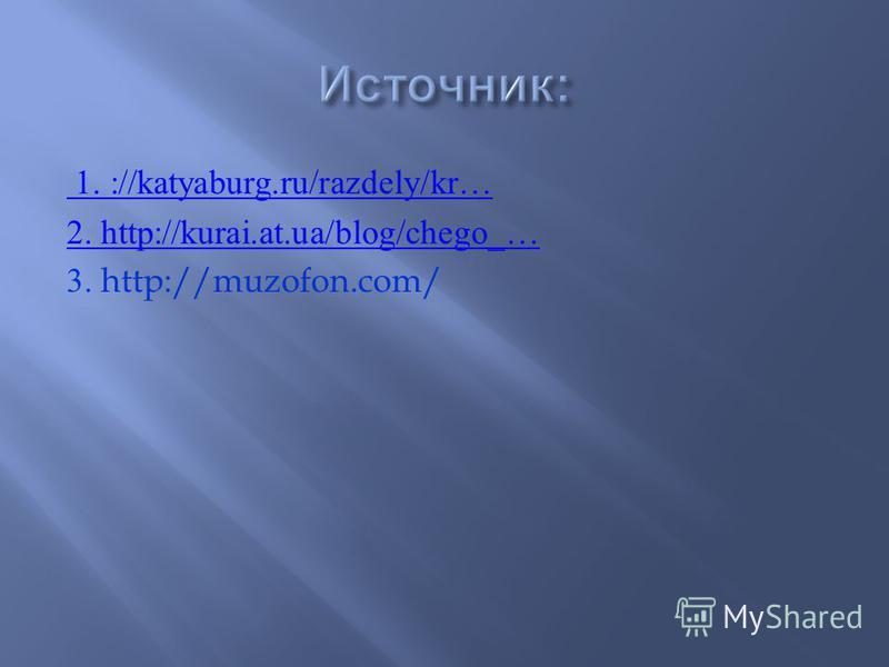 1. ://katyaburg.ru/razdely/kr… 2. http://kurai.at.ua/blog/chego_… 3. http://muzofon.com/