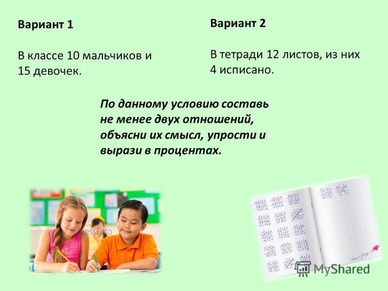 Вариант 1 В классе 10 мальчиков и 15 девочек. Вариант 2 В тетради 12 листов, из них 4 исписано. По данному условию составь не менее двух отношений, объясни их смысл, упрости и вырази в процентах.