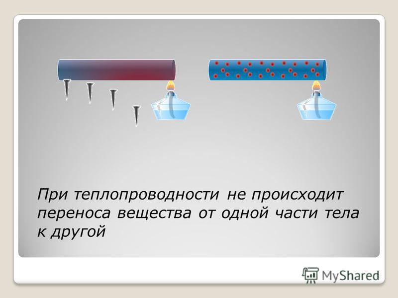 5 При теплопроводности не происходит переноса вещества от одной части тела к другой