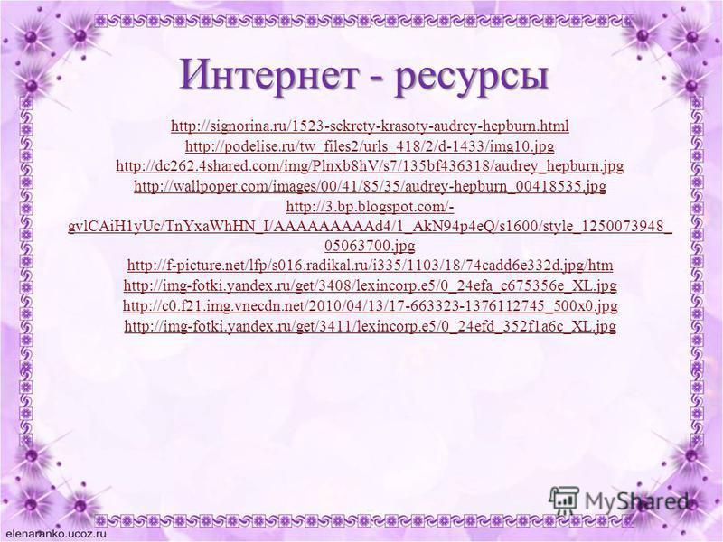 Интернет - ресурсы http://signorina.ru/1523-sekrety-krasoty-audrey-hepburn.html http://podelise.ru/tw_files2/urls_418/2/d-1433/img10. jpg http://dc262.4shared.com/img/Plnxb8hV/s7/135bf436318/audrey_hepburn.jpg http://wallpoper.com/images/00/41/85/35/