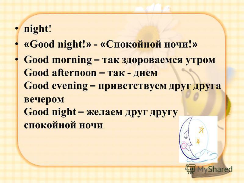 night! « Good night! » - « Спокойной ночи! » Good morning – так здороваемся утром Good afternoon – так - днем Good evening – приветствуем друг друга вечером Good night – желаем друг другу спокойной ночи