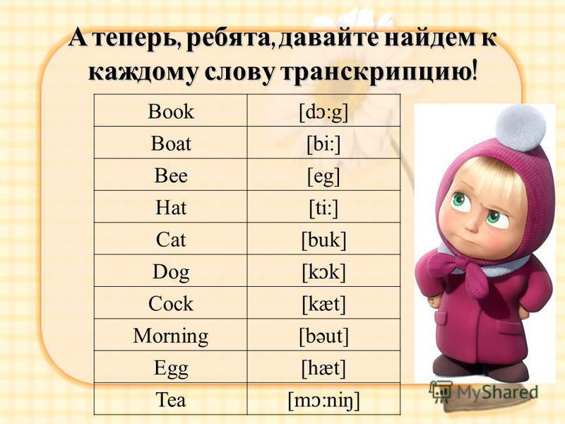 А теперь, ребята, давайте найдем к каждому слову транскрипцию ! Book [d ɔ :g] Boat[bi:] Bee[eg] Hat[ti:] Cat[buk] Dog [k ɔ k] Cock[kæt] Morning[bəut] Egg[hæt] Tea [m ɔ :niŋ]