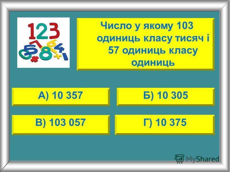 А) 10 357Б) 10 305 В) 103 057Г) 10 375 Число у якому 103 одиниць класу тисяч і 57 одиниць класу одиниць