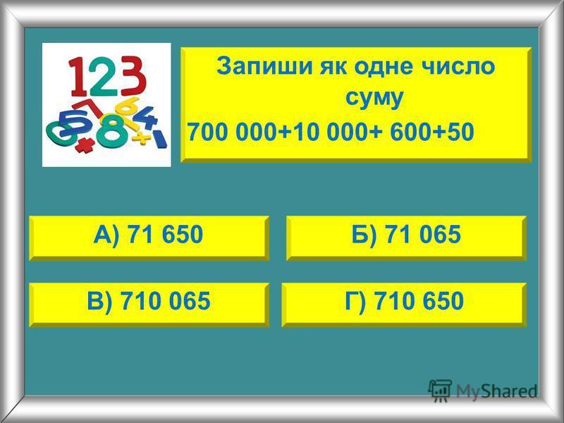 Запиши як одне число суму 700 000+10 000+ 600+50 А) 71 650Б) 71 065 В) 710 065Г) 710 650