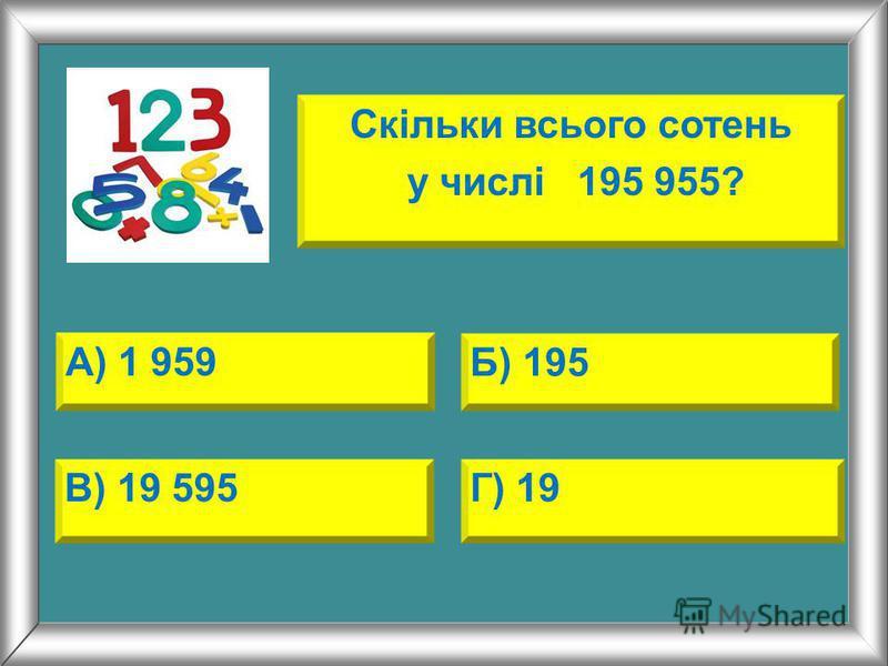 А) 1 959 Б) 195 В) 19 595Г) 19 Скільки всього сотень у числі 195 955?