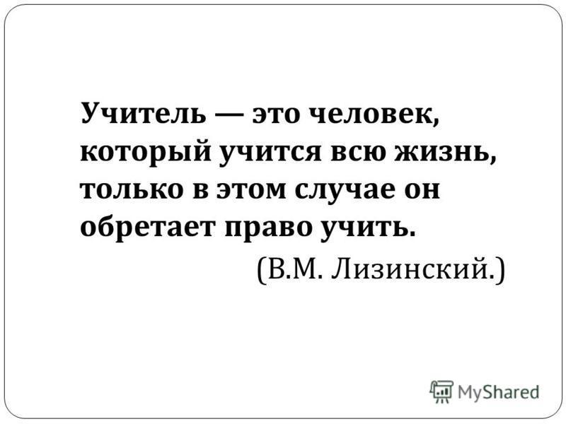 Учитель это человек, который учится всю жизнь, только в этом случае он обретает право учить. ( В. М. Лизинский.)