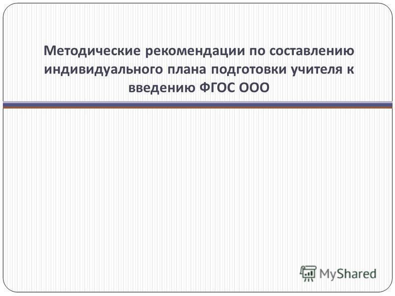 Методические рекомендации по составлению индивидуального плана подготовки учителя к введению ФГОС ООО
