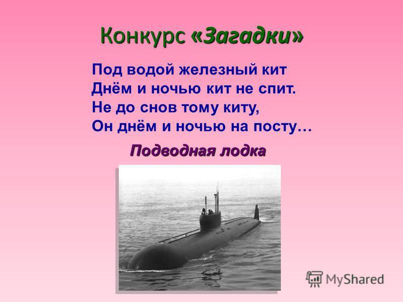 Конкурс «Загадки» Под водой железный кит Днём и ночью кит не спит. Не до снов тому киту, Он днём и ночью на посту… Подводная лодка