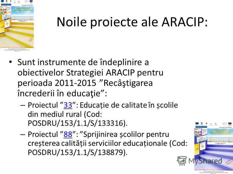 Noile proiecte ale ARACIP: Sunt instrumente de îndeplinire a obiectivelor Strategiei ARACIP pentru perioada 2011-2015 Recâştigarea încrederii în educaţie: – Proiectul 33: Educație de calitate în școlile din mediul rural (Cod: POSDRU/153/1.1/S/133316)