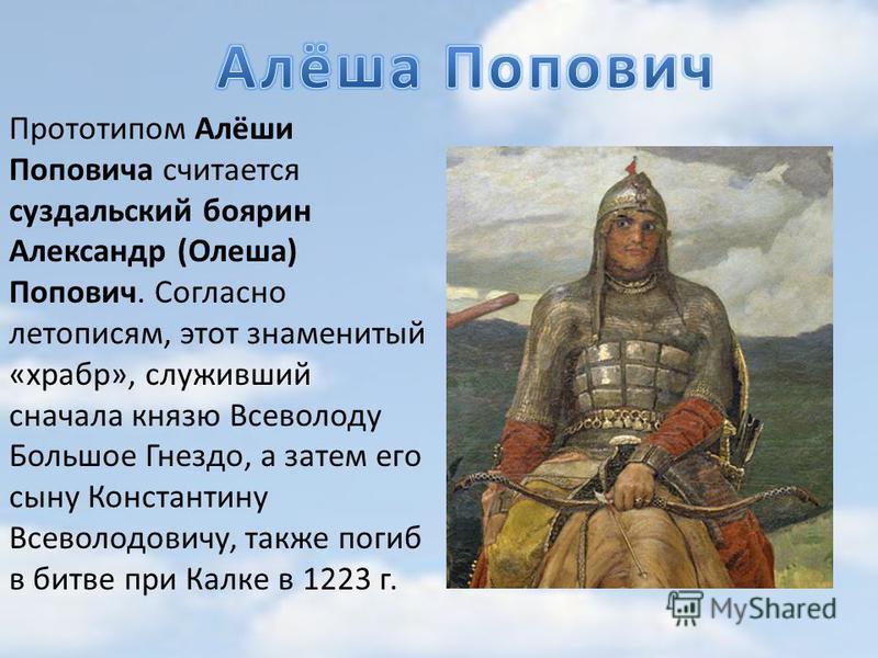 Прототипом Алёши Поповича считается суздальский боярин Александр (Олеша) Попович. Согласно летописям, этот знаменитый «храбр», служивший сначала князю Всеволоду Большое Гнездо, а затем его сыну Константину Всеволодовичу, также погиб в битве при Калке