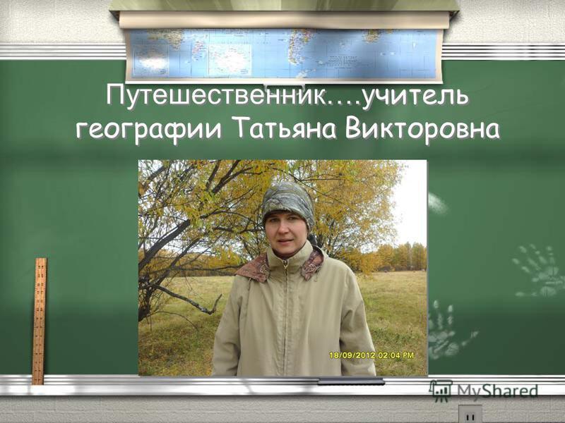 Путешественник….учитель географии Татьяна Викторовна