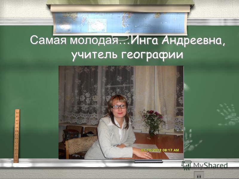 Самая молодая… Инга Андреевна, учитель географии