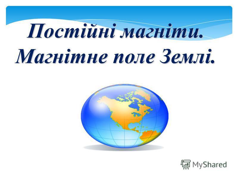 Постійні магніти. Магнітне поле Землі.