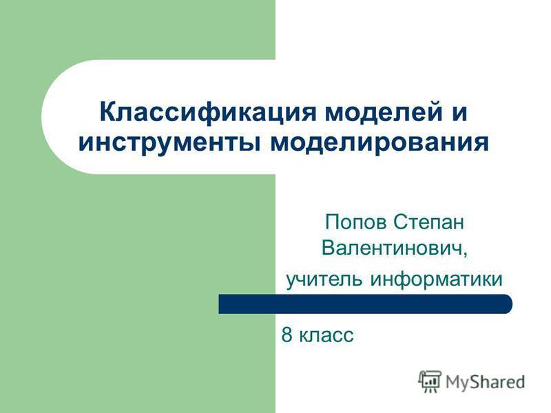 Классификация моделей и инструменты моделирования 8 класс Попов Степан Валентинович, учитель информатики