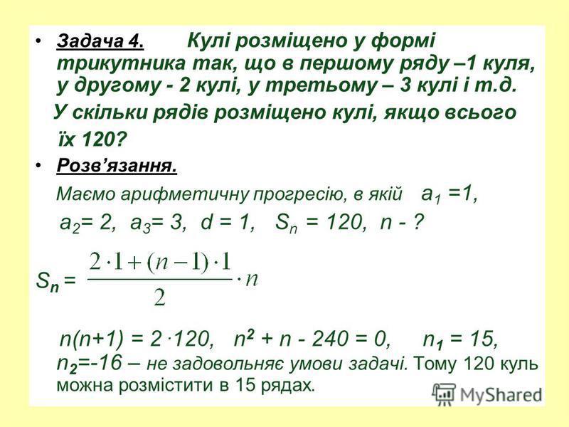 Задача 4. Кулі розміщено у формі трикутника так, що в першому ряду –1 куля, у другому - 2 кулі, у третьому – 3 кулі і т.д. У скільки рядів розміщено кулі, якщо всього їх 120? Розвязання. Маємо арифметичну прогресію, в якій а 1 =1, а 2 = 2, а 3 = 3, d