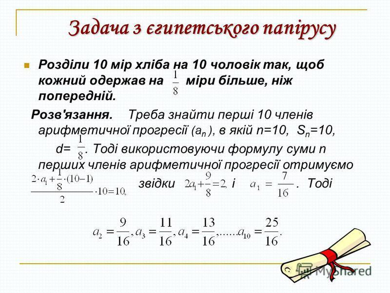 Задача з єгипетського папірусу Розділи 10 мір хліба на 10 чоловік так, щоб кожний одержав на міри більше, ніж попередній. Розв'язання. Треба знайти перші 10 членів арифметичної прогресії (а n ), в якій n=10, S n =10, d=. Тоді використовуючи формулу с