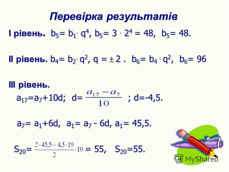 Перевірка результатів І рівень. b 5 = b 1. q 4, b 5 = 3. 2 4 = 48, b 5 = 48. ІІ рівень. b 4 = b 2. q 2, q = 2. b 6 = b 4. q 2, b 6 = 96 III рівень. а 17 =а 7 +10d; d= ; d=-4,5. а 17 =а 7 +10d; d= ; d=-4,5. a 7 = a 1 +6d, a 1 = a 7 - 6d, a 1 = 45,5. a