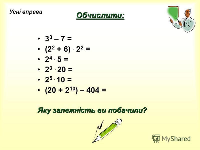 Обчислити: 3 3 – 7 = (2 2 + 6). 2 2 = 2 4. 5 = 2 3. 20 = 2 5. 10 = (20 + 2 10 ) – 404 = Яку залежність ви побачили? Усні вправи