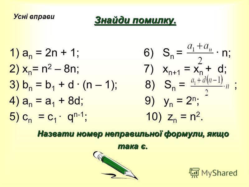 Знайди помилку. 1) а n = 2n + 1; 6) S n =. n; 2) х n = n 2 – 8n; 7) x n+1 = x n + d; 3) b n = b 1 + d. (n – 1); 8) S n = ; 4) a n = a 1 + 8d; 9) y n = 2 n ; 5) c n = c 1. q n-1 ; 10) z n = n 2. Назвати номер неправильної формули, якщо така є. така є.