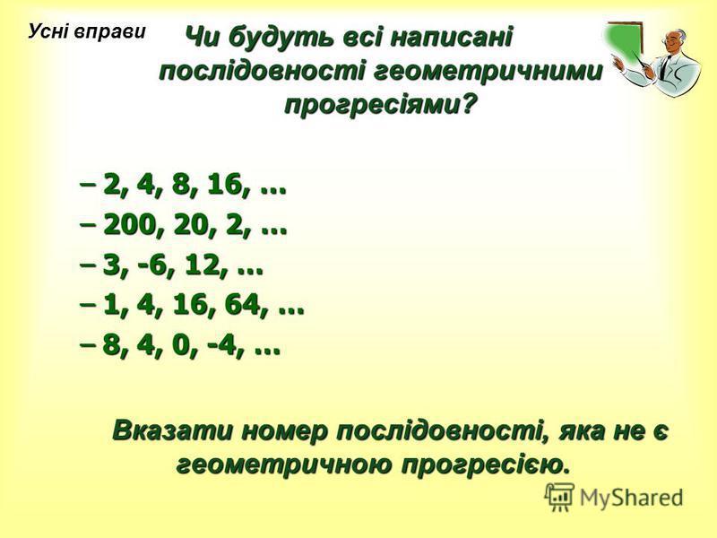 Чи будуть всі написані послідовності геометричними прогресіями? –2, 4, 8, 16, … –200, 20, 2, … –3, -6, 12, … –1, 4, 16, 64, … –8, 4, 0, -4, … Вказати номер послідовності, яка не є геометричною прогресією. Вказати номер послідовності, яка не є геометр