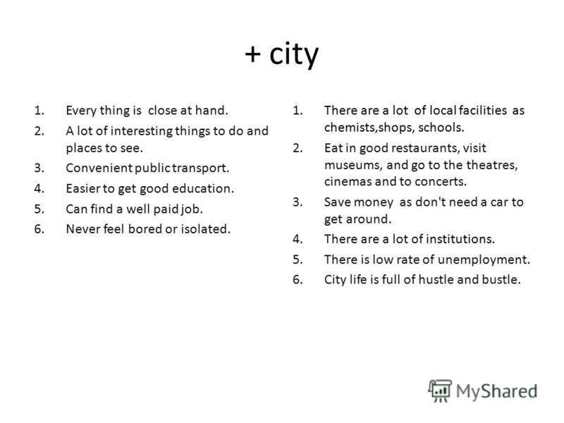 + city 1. Every thing is close at hand. 2. A lot of interesting things to do and places to see. 3. Convenient public transport. 4. Easier to get good education. 5. Can find a well paid job. 6. Never feel bored or isolated. 1. There are a lot of local