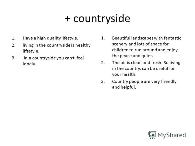 + countryside 1. Have a high quality lifestyle. 2. living in the countryside is healthy lifestyle. 3. In a countryside you can, t feel lonely. 1. Beautiful landscapes with fantastic scenery and lots of space for children to run around and enjoy the p