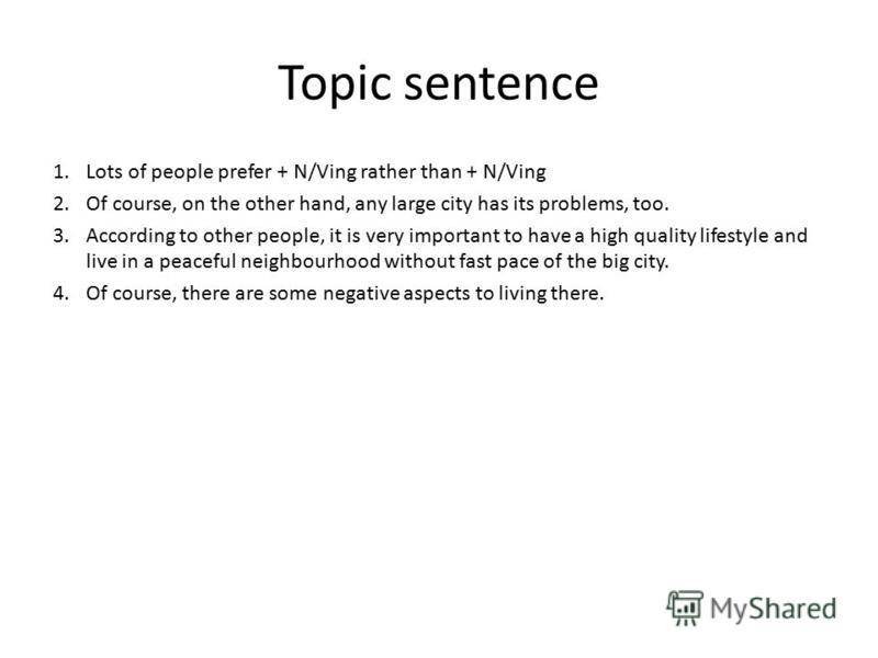 Topic sentence 1. Lots of people prefer + N/Ving rather than + N/Ving 2. Of course, on the other hand, any large city has its problems, too. 3. According to other people, it is very important to have a high quality lifestyle and live in a peaceful ne