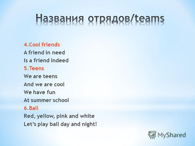 4. Cool friends A friend in need Is a friend indeed 5. Teens We are teens And we are cool We have fun At summer school 6. Ball Red, yellow, pink and white Lets play ball day and night!