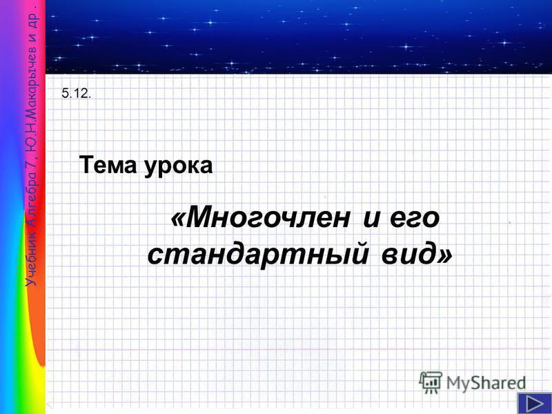 Тема урока «Многочлен и его стандартный вид» Учебник Алгебра 7, Ю.Н.Макарычев и др. 5.12.
