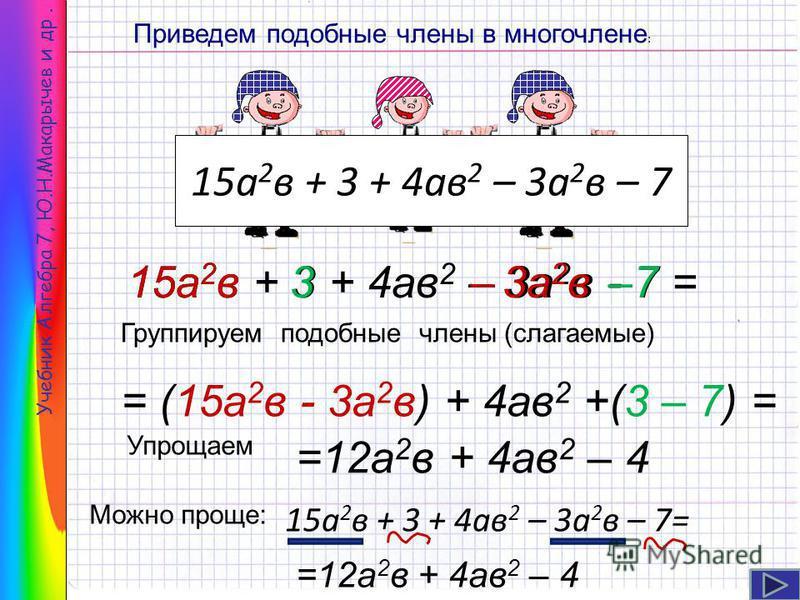 Учебник Алгебра 7, Ю.Н.Макарычев и др. 15 а 2 в + 3 + 4 ав 2 – 3 а 2 в – 7 Приведем подобные члены в многочлене : =12 а 2 в + 4 ав 2 – 4 15 а 2 в + 3 + 4 ав 2 – 3 а 2 в - 7 = = (15 а 2 в - 3 а 2 в) + 4 ав 2 +(3 – 7) = 15 а 2 в 3–3 а 2 в–7 Группируем