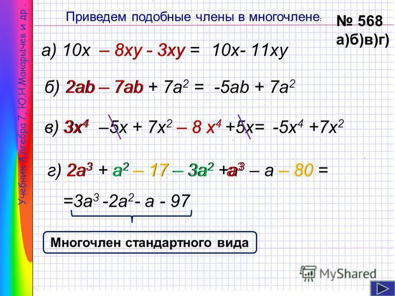 Учебник Алгебра 7, Ю.Н.Макарычев и др. Приведем подобные члены в многочлене : а) 10 х – 8 ку - 3 ку = Многочлен стандартного вида 568 а)б)в)г) 10 х- 11 ку б) 2ab – 7ab + 7a 2 =-5ab + 7a 2 в) 3 х 4 –5x + 7x 2 – 8 х 4 +5x= – 8 ку- 3 ку 2ab– 7ab 3 х 43