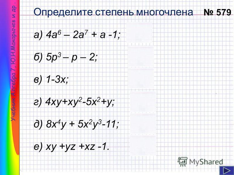 Учебник Алгебра 7, Ю.Н.Макарычев и др. Определите степень многочлена а) 4 а 6 – 2 а 7 + а -1; б) 5 р 3 – р – 2; в) 1-3 х; г) 4 ку+ку 2 -5 х 2 +у; д) 8 х 4 у + 5 х 2 у 3 -11; е) ку +уz +xz -1. 579 7 1 3 5 2 3
