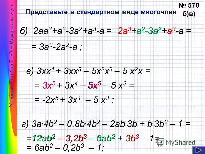 Учебник Алгебра 7, Ю.Н.Макарычев и др. Представьте в стандартном виде многочлен 570 б)в) б) 2 аа 2 +а 2 -3 а 2 +а 3 -а =2 а 3 +а 2 -3 а 2 +а 3 -а =2 а 3 а 3 а 3 а 2 а 2 -3 а 2 = 3 а 3 -2 а 2 -а ; в) 3 х 4 + 3 х 3 – 5 х 2 х 3 – 5 х 2 х = = 3 х 5 + 3 х