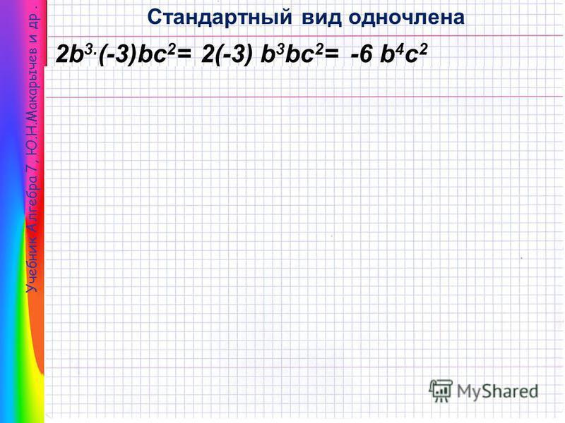 Учебник Алгебра 7, Ю.Н.Макарычев и др. Стандартный вид одночлена 2b 3. (-3)bc 2 =2(-3) b 3 bc 2 =-6 b 4 c 2 Одночлен стандартного вида -6 b 4 c 2 Одночлен 2b 3 (-3)bc 2 Коэффициент -6 Буквенная часть b 4 c 2 Степень одночлена 4+2=6 Cтандартный вид –